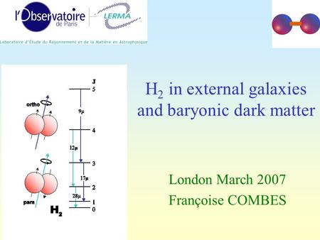 H 2 in external galaxies and baryonic dark matter London March 2007 Françoise COMBES.