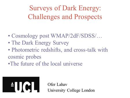 Surveys of Dark Energy: Challenges and Prospects Ofer Lahav University College London Cosmology post WMAP/2dF/SDSS/… The Dark Energy Survey Photometric.