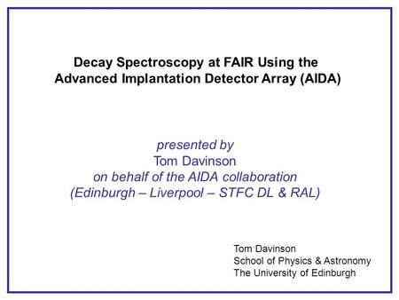 Decay Spectroscopy at FAIR Using the Advanced Implantation Detector Array (AIDA) presented by Tom Davinson on behalf of the AIDA collaboration (Edinburgh.