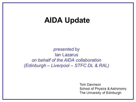 AIDA Update presented by Ian Lazarus on behalf of the AIDA collaboration (Edinburgh – Liverpool – STFC DL & RAL) Tom Davinson School of Physics & Astronomy.