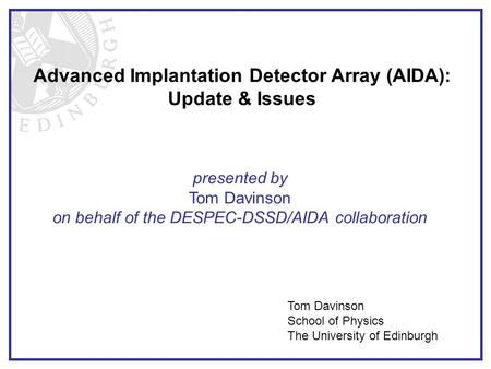 Advanced Implantation Detector Array (AIDA): Update & Issues presented by Tom Davinson on behalf of the DESPEC-DSSD/AIDA collaboration Tom Davinson School.