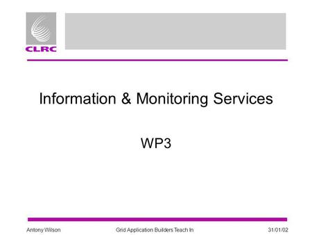 Grid Application Builders Teach In31/01/02Antony Wilson Information & Monitoring Services WP3.