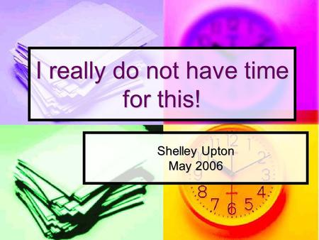 I really do not have time for this! Shelley Upton May 2006.