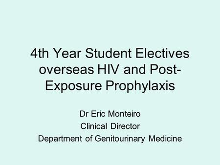 4th Year Student Electives overseas HIV and Post- Exposure Prophylaxis Dr Eric Monteiro Clinical Director Department of Genitourinary Medicine.