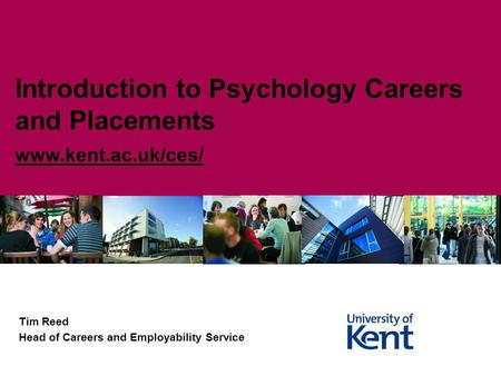 Tim Reed Head of Careers and Employability Service Introduction to Psychology Careers and Placements www.kent.ac.uk/ces/