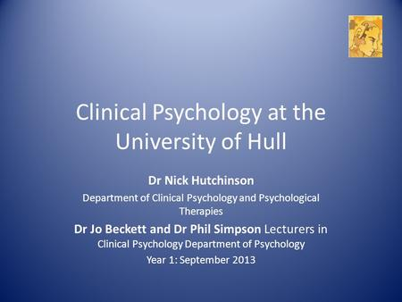 Clinical Psychology at the University of Hull Dr Nick Hutchinson Department of Clinical Psychology and Psychological Therapies Dr Jo Beckett and Dr Phil.
