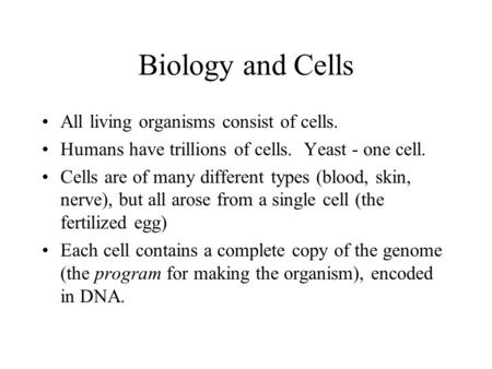 Biology and Cells All living organisms consist of cells. Humans have trillions of cells. Yeast - one cell. Cells are of many different types (blood, skin,