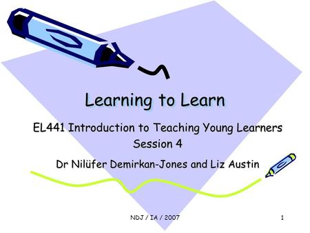 NDJ / IA / 20071 Learning to Learn EL441 Introduction to Teaching Young Learners Session 4 Dr Nilüfer Demirkan-Jones and Liz Austin.