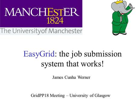 EasyGrid: the job submission system that works! James Cunha Werner GridPP18 Meeting – University of Glasgow.