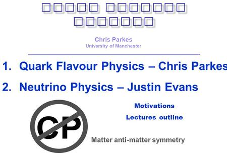 Motivations Lectures outline Chris Parkes University of Manchester 1.Quark Flavour Physics – Chris Parkes 2.Neutrino Physics – Justin Evans Matter anti-matter.