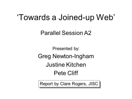 'Towards a Joined-up Web' Parallel Session A2 Presented by: Greg Newton-Ingham Justine Kitchen Pete Cliff Report by Clare Rogers, JISC.