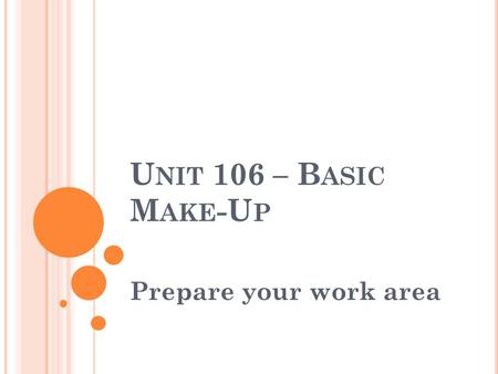 U NIT 106 – B ASIC M AKE -U P Prepare your work area.