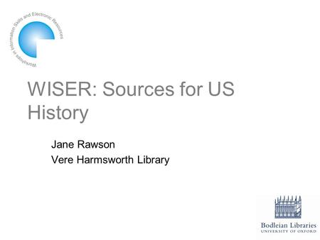 WISER: Sources for US History Jane Rawson Vere Harmsworth Library.