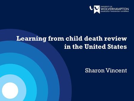 Learning from child death review in the United States Sharon Vincent.
