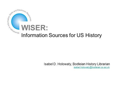 WISER: Information Sources for US History Isabel D. Holowaty, Bodleian History Librarian