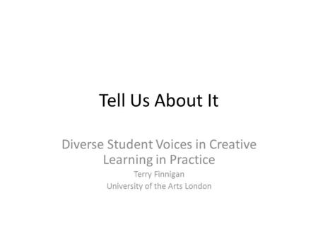 Tell Us About It Diverse Student Voices in Creative Learning in Practice Terry Finnigan University of the Arts London.