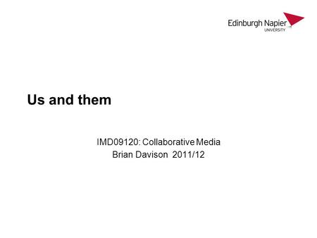 Us and them IMD09120: Collaborative Media Brian Davison 2011/12.