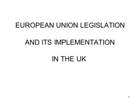 1 EUROPEAN UNION LEGISLATION AND ITS IMPLEMENTATION IN THE UK.