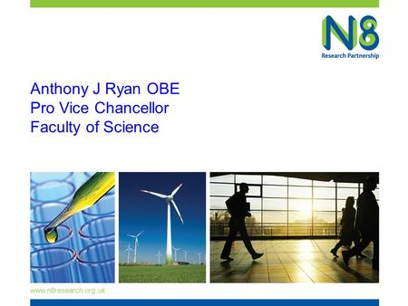 Www.n8research.org.uk Anthony J Ryan OBE Pro Vice Chancellor Faculty of Science.