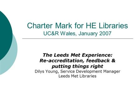 Charter Mark for HE Libraries UC&R Wales, January 2007 The Leeds Met Experience: Re-accreditation, feedback & putting things right Dilys Young, Service.