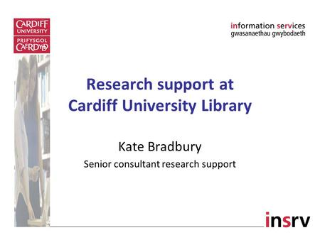 Research support at Cardiff University Library Kate Bradbury Senior consultant research support.