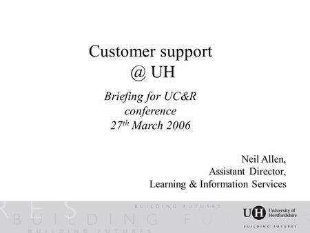 Customer UH Briefing for UC&R conference 27 th March 2006 Neil Allen, Assistant Director, Learning & Information Services.