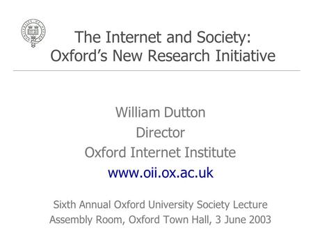 The Internet and Society: Oxford's New Research Initiative William Dutton Director Oxford Internet Institute www.oii.ox.ac.uk Sixth Annual Oxford University.