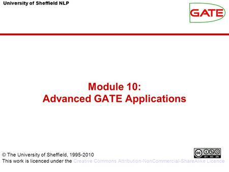 University of Sheffield NLP Module 10: Advanced GATE Applications © The University of Sheffield, 1995-2010 This work is licenced under the Creative Commons.