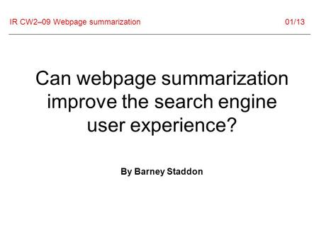 IR CW2–09 Webpage summarization 01/13 Can webpage summarization improve the search engine user experience? By Barney Staddon.