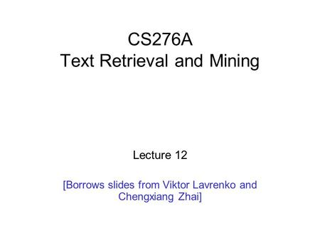 CS276A Text Retrieval and Mining Lecture 12 [Borrows slides from Viktor Lavrenko and Chengxiang Zhai]