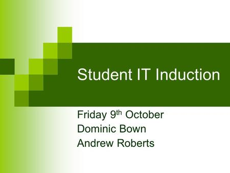 Student IT Induction Friday 9 th October Dominic Bown Andrew Roberts.