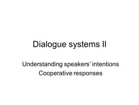 Dialogue systems II Understanding speakers' intentions Cooperative responses.