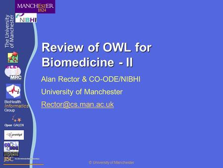 Review of OWL for Biomedicine - II Alan Rector & CO-ODE/NIBHI University of Manchester OpenGALEN BioHealth Informatics Group © University.