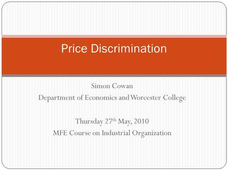 Simon Cowan Department of Economics and Worcester College Thursday 27 th May, 2010 MFE Course on Industrial Organization Price Discrimination.