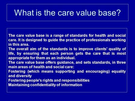 What is the care value base? The care value base is a range of standards for health and social care. It is designed to guide the practice of professionals.