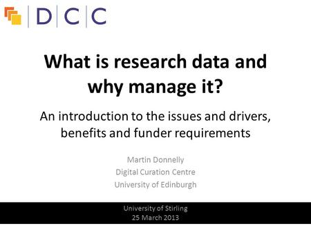 Martin Donnelly Digital Curation Centre University of Edinburgh What is research data and why manage it? An introduction to the issues and drivers, benefits.