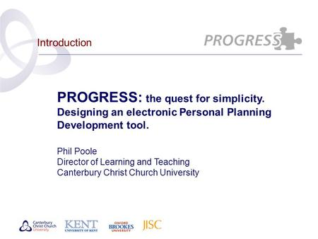Introduction PROGRESS: the quest for simplicity. Designing an electronic Personal Planning Development tool. Phil Poole Director of Learning and Teaching.