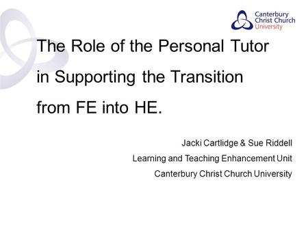 Contents The Role of the Personal Tutor in Supporting the Transition from FE into HE. Jacki Cartlidge & Sue Riddell Learning and Teaching Enhancement Unit.