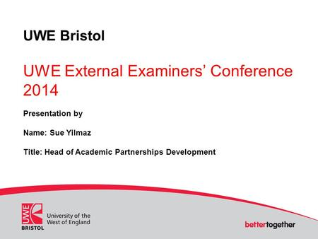 UWE Bristol UWE External Examiners' Conference 2014 Presentation by Name: Sue Yilmaz Title: Head of Academic Partnerships Development.