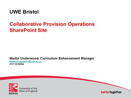 UWE Bristol Collaborative Provision Operations SharePoint Site Martin Underwood, Curriculum Enhancement Manager 0117 32 85054.