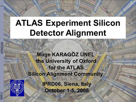 ATLAS Experiment Silicon Detector Alignment 1 MKU IPRD06 Müge KARAGÖZ ÜNEL the University of Oxford for the ATLAS Silicon Alignment Community IPRD06, Siena,
