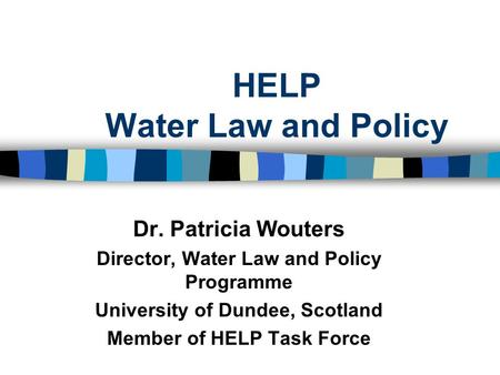 HELP Water Law and Policy Dr. Patricia Wouters Director, Water Law and Policy Programme University of Dundee, Scotland Member of HELP Task Force.