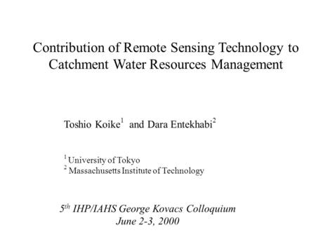 Contribution of Remote Sensing Technology to Catchment Water Resources Management Toshio Koike 1 and Dara Entekhabi 2 1 University of Tokyo 2 Massachusetts.