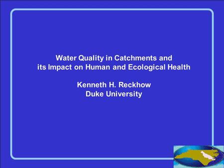 Water Quality in Catchments and its Impact on Human and Ecological Health Kenneth H. Reckhow Duke University.