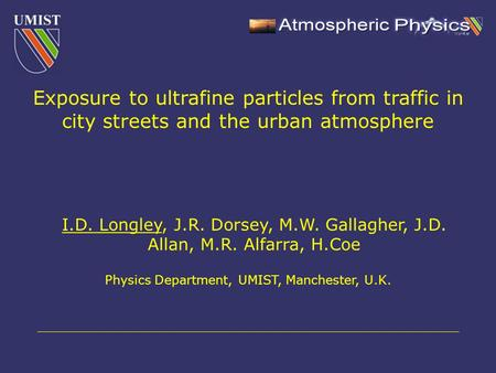 I.D. Longley, J.R. Dorsey, M.W. Gallagher, J.D. Allan, M.R. Alfarra, H.Coe Physics Department, UMIST, Manchester, U.K. Exposure to ultrafine particles.