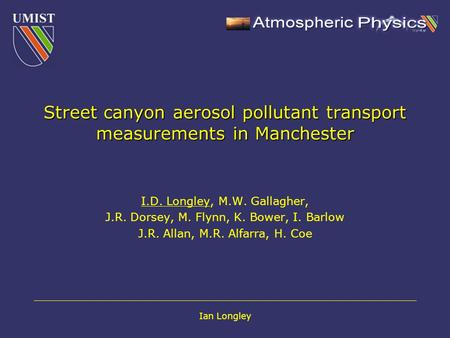Ian Longley Street canyon aerosol pollutant transport measurements in Manchester I.D. Longley, M.W. Gallagher, J.R. Dorsey, M. Flynn, K. Bower, I. Barlow.