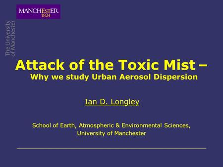 Attack of the Toxic Mist – Ian D. Longley School of Earth, Atmospheric & Environmental Sciences, University of Manchester Why we study Urban Aerosol Dispersion.