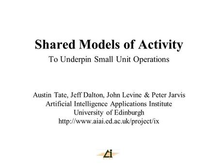 Shared Models of Activity To Underpin Small Unit Operations Austin Tate, Jeff Dalton, John Levine & Peter Jarvis Artificial Intelligence Applications Institute.