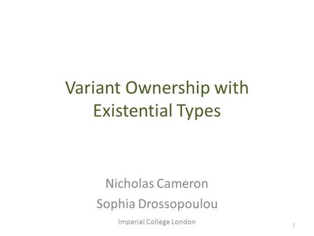 1 Variant Ownership with Existential Types Nicholas Cameron Sophia Drossopoulou Imperial College London.