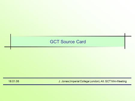 18.01.06J. Jones (Imperial College London), Alt. GCT Mini-Meeting GCT Source Card.